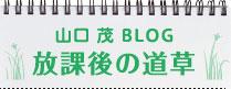 山口茂ブログ 放課後の道草